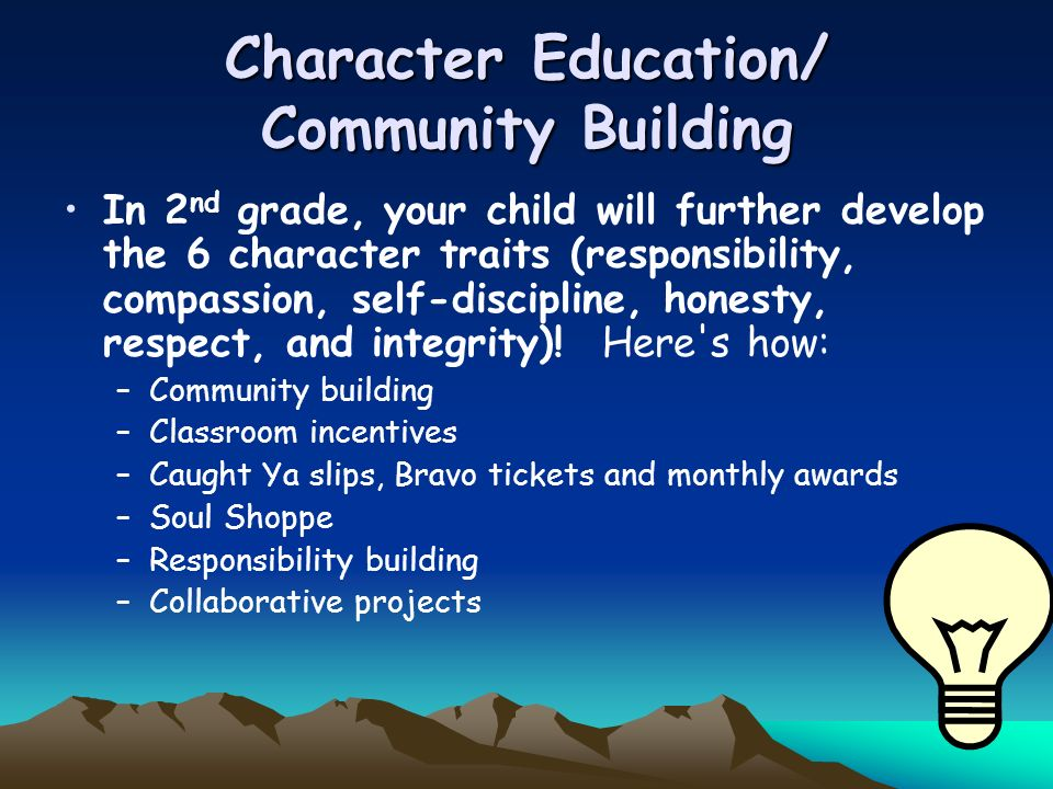 Character Education/ Community Building In 2 nd grade, your child will further develop the 6 character traits (responsibility, compassion, self-discip