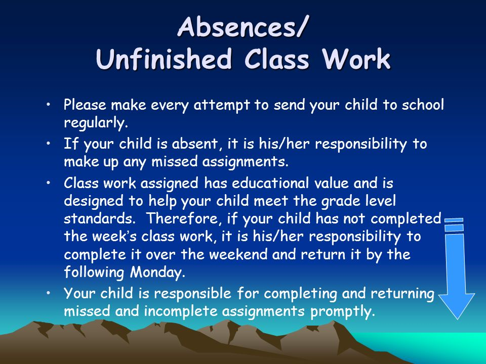 Absences/ Unfinished Class Work Please make every attempt to send your child to school regularly. If your child is absent, it is his/her responsibilit