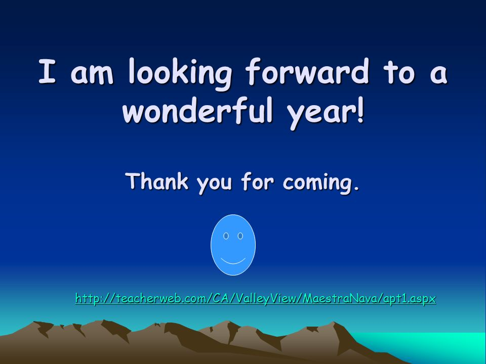 I am looking forward to a wonderful year! Thank you for coming. http://teacherweb.com/CA/ValleyView/MaestraNava/apt1.aspx