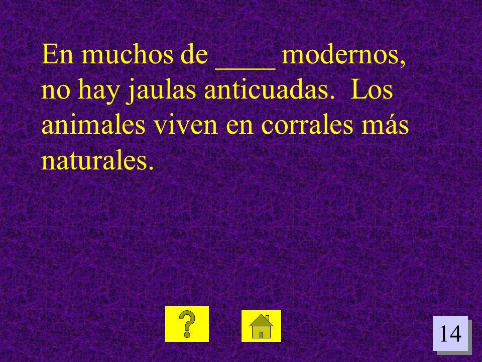 En muchos de ____ modernos, no hay jaulas anticuadas. Los animales viven en corrales más naturales.