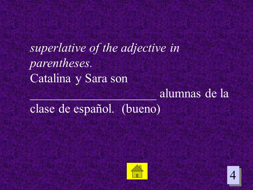 4 4 superlative of the adjective in parentheses. Catalina y Sara son ____________________ alumnas de la clase de español. (bueno)