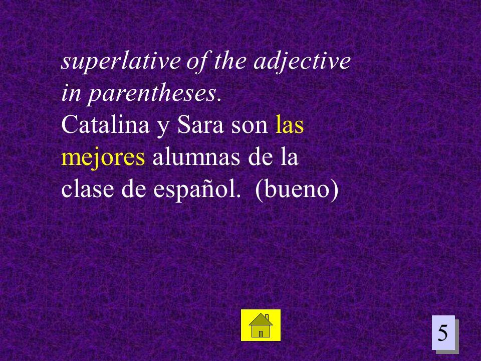 5 5 superlative of the adjective in parentheses. Catalina y Sara son las mejores alumnas de la clase de español. (bueno)