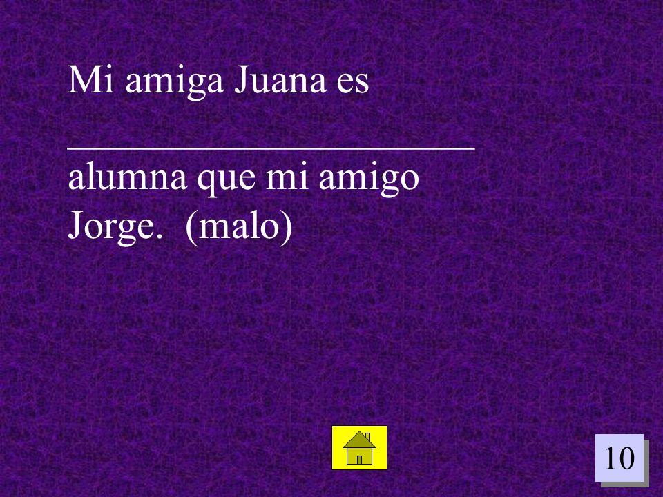10 Mi amiga Juana es ____________________ alumna que mi amigo Jorge. (malo)