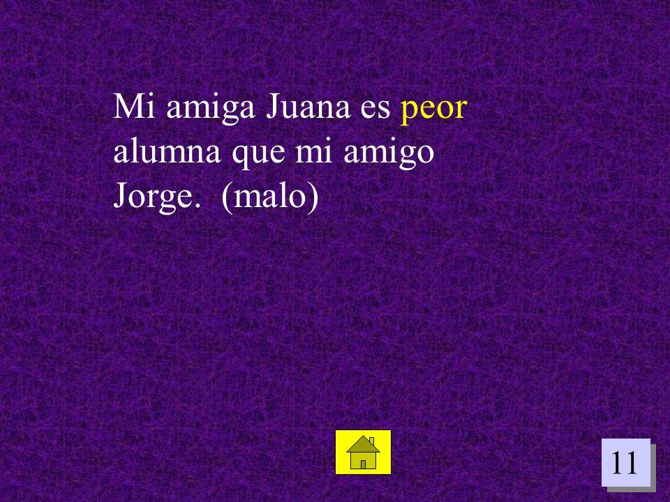 11 Mi amiga Juana es peor alumna que mi amigo Jorge. (malo)