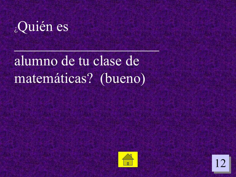 12 ¿ Quién es ____________________ alumno de tu clase de matemáticas? (bueno)