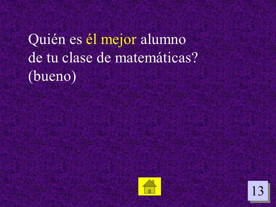 13 Quién es él mejor alumno de tu clase de matemáticas? (bueno)