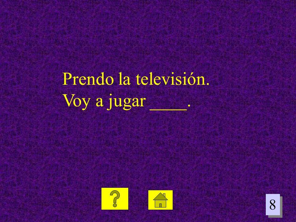 8 8 Prendo la televisión. Voy a jugar ____.