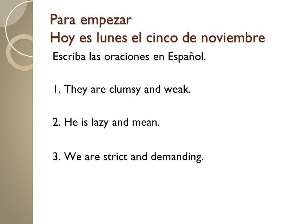 Para empezar Hoy es lunes el cinco de noviembre Escriba las oraciones en Español. 1. They are clumsy and weak. 2. He is lazy and mean. 3. We are stric