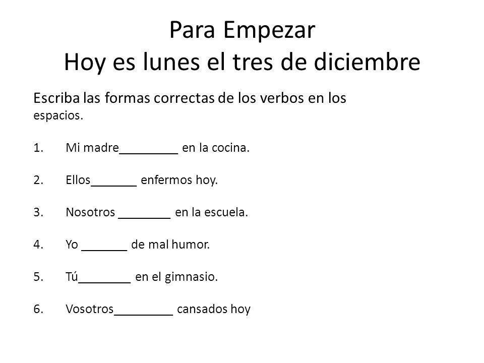 Para Empezar Hoy es lunes el tres de diciembre Escriba las formas correctas de los verbos en los espacios.