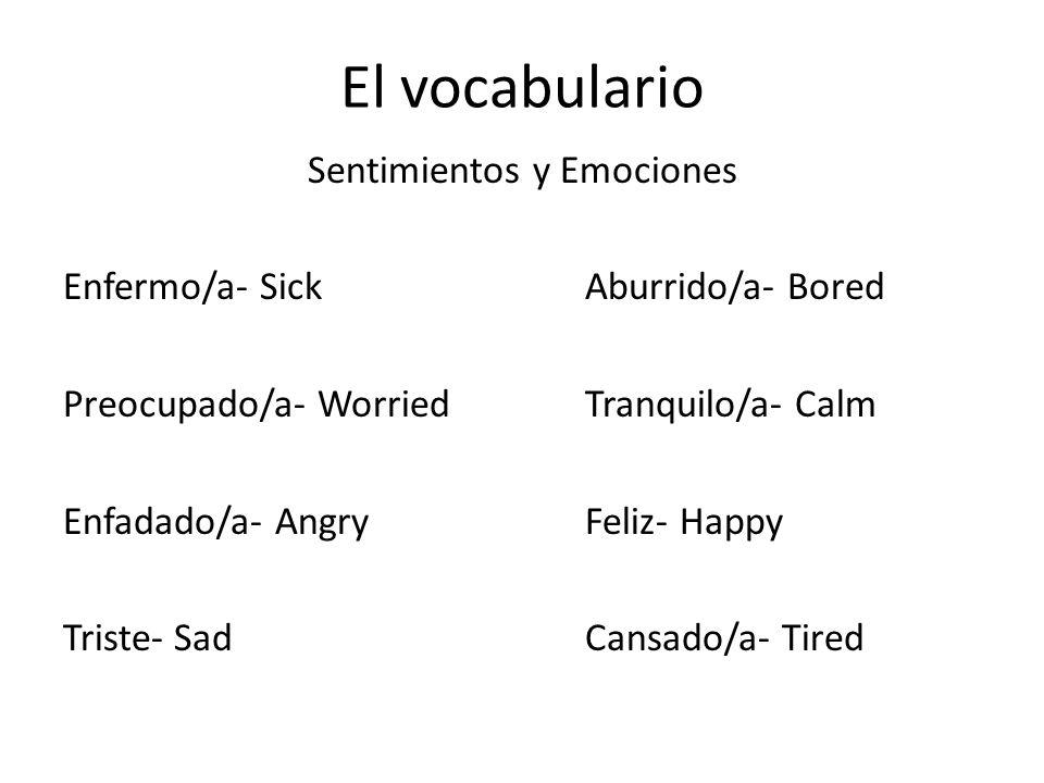El vocabulario Sentimientos y Emociones Enfermo/a- SickAburrido/a- Bored Preocupado/a- WorriedTranquilo/a- Calm Enfadado/a- AngryFeliz- Happy Triste- SadCansado/a- Tired