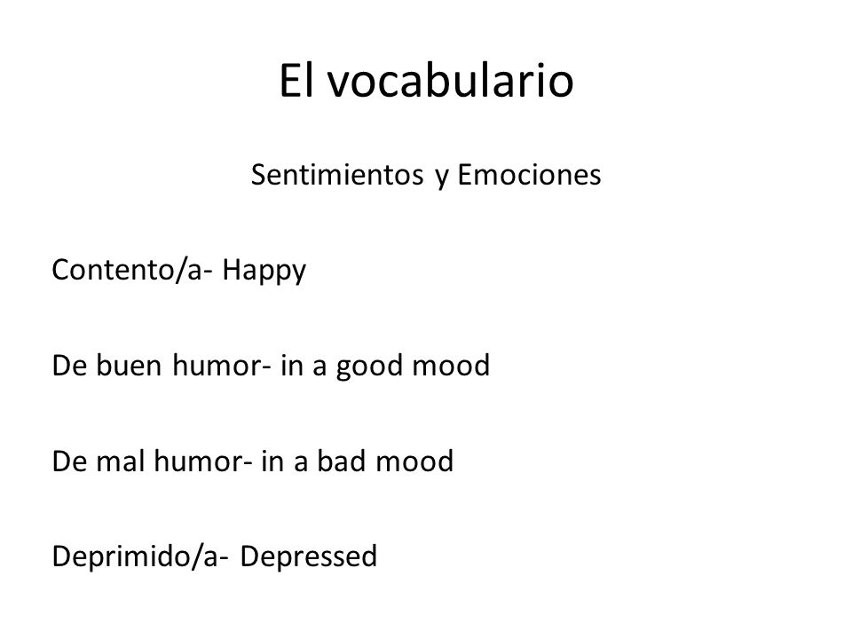El vocabulario Sentimientos y Emociones Contento/a- Happy De buen humor- in a good mood De mal humor- in a bad mood Deprimido/a- Depressed