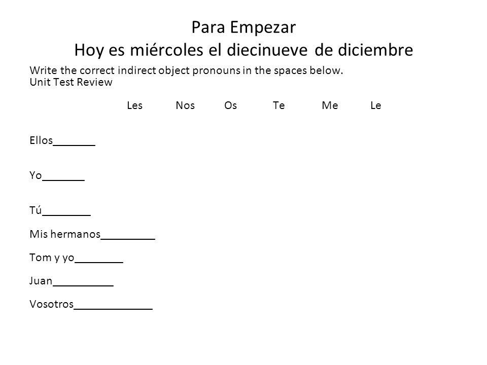 Para Empezar Hoy es miércoles el diecinueve de diciembre Write the correct indirect object pronouns in the spaces below. Unit Test Review LesNosOsTeMe