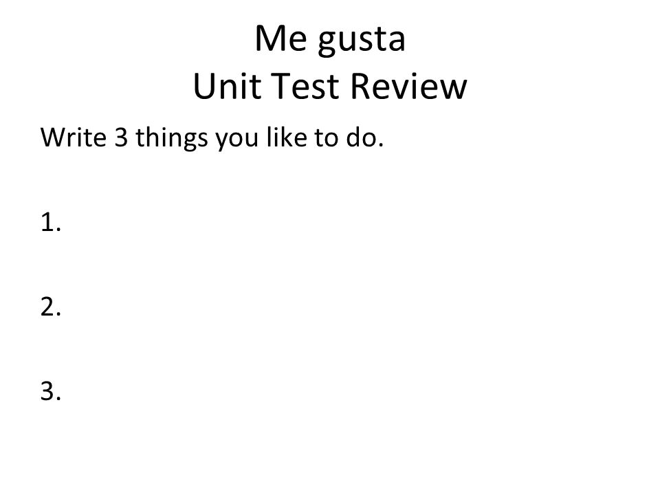 Me gusta Unit Test Review Write 3 things you like to do. 1. 2. 3.