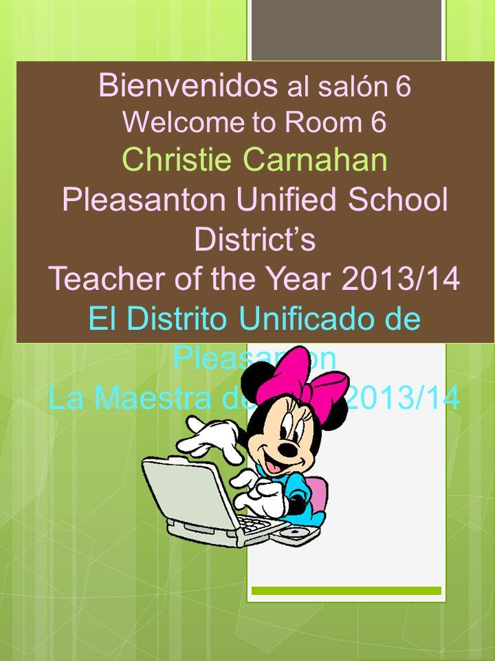 Bienvenidos al salón 6 Welcome to Room 6 Christie Carnahan Pleasanton Unified School Districts Teacher of the Year 2013/14 El Distrito Unificado de Pl