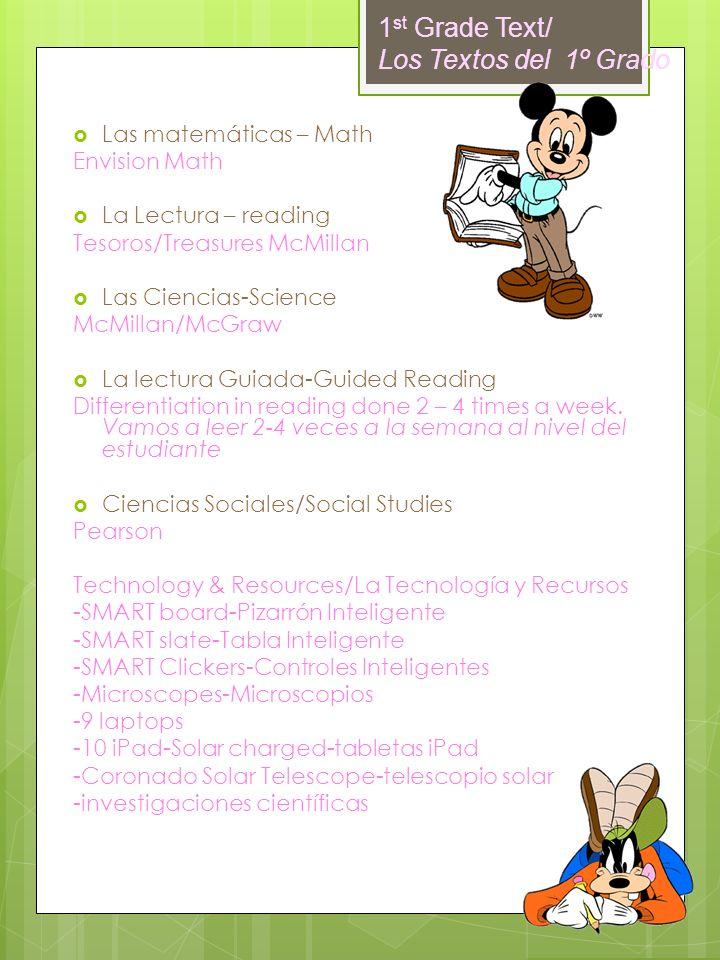 1 st Grade Text/ Los Textos del 1º Grado Las matemáticas – Math Envision Math La Lectura – reading Tesoros/Treasures McMillan Las Ciencias-Science McM