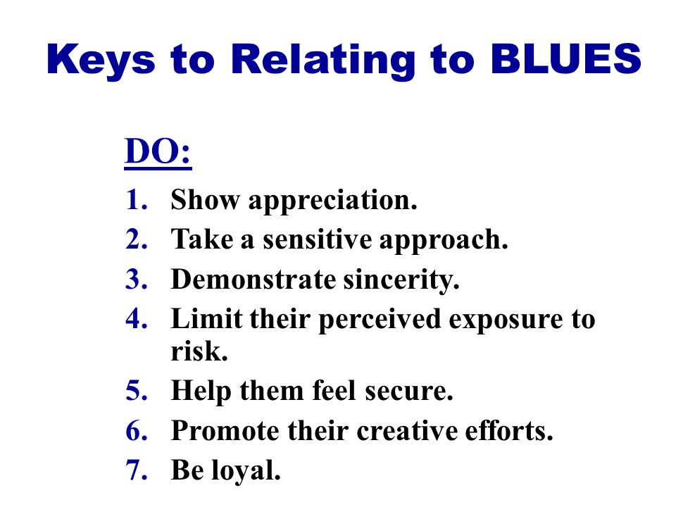 Keys to Relating to BLUES 1.Show appreciation. 2.Take a sensitive approach. 3.Demonstrate sincerity. 4.Limit their perceived exposure to risk. 5.Help