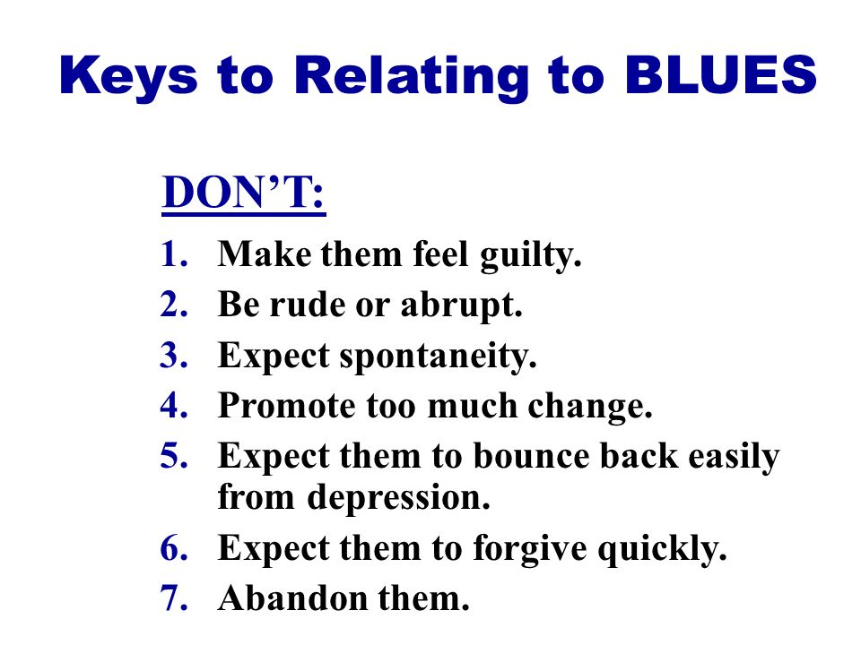 1.Make them feel guilty. 2.Be rude or abrupt. 3.Expect spontaneity. 4.Promote too much change. 5.Expect them to bounce back easily from depression. 6.