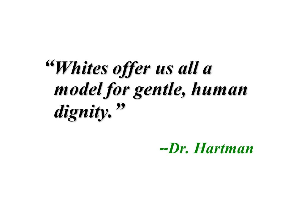 Whites offer us all a model for gentle, human dignity. Whites offer us all a model for gentle, human dignity. -- Dr. Hartman