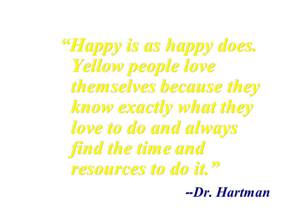 Happy is as happy does. Yellow people love themselves because they know exactly what they love to do and always find the time and resources to do it.