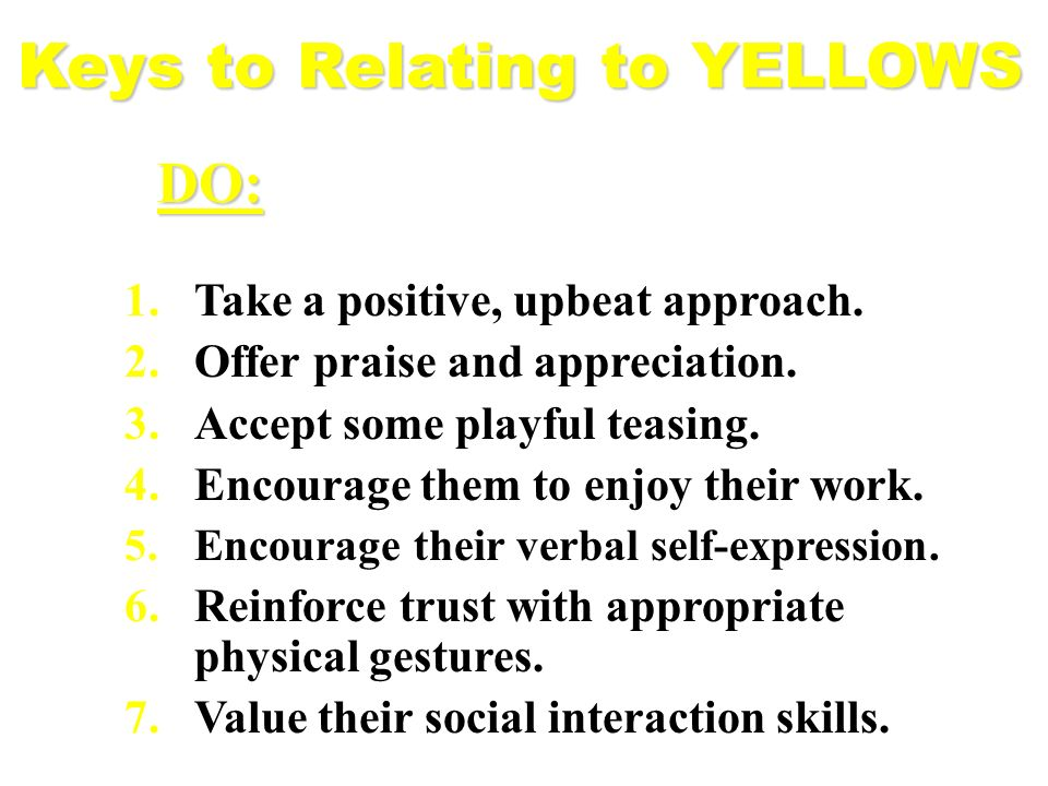 Keys to Relating to YELLOWS 1.Take a positive, upbeat approach. 2.Offer praise and appreciation. 3.Accept some playful teasing. 4.Encourage them to en