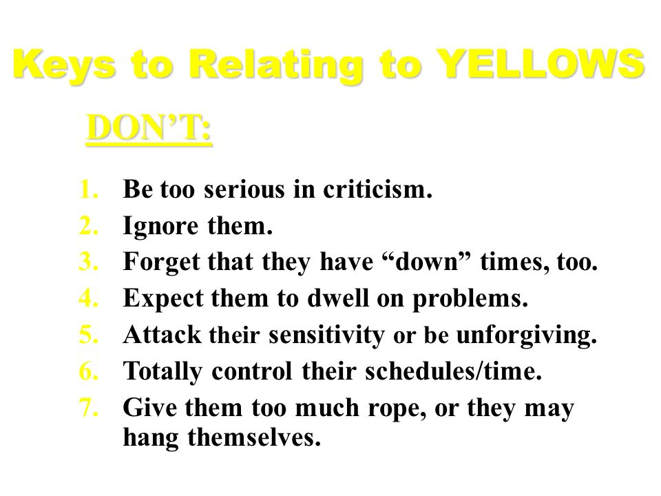 1.Be too serious in criticism. 2.Ignore them. 3.Forget that they have down times, too. 4.Expect them to dwell on problems. 5.Attack their sensitivity