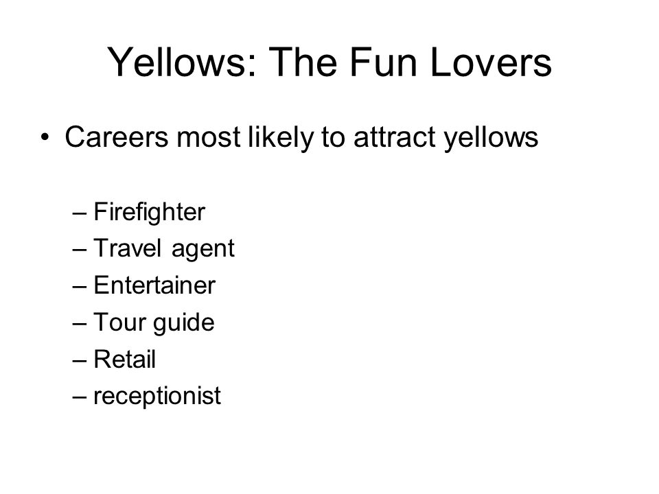 Yellows: The Fun Lovers Careers most likely to attract yellows –Firefighter –Travel agent –Entertainer –Tour guide –Retail –receptionist