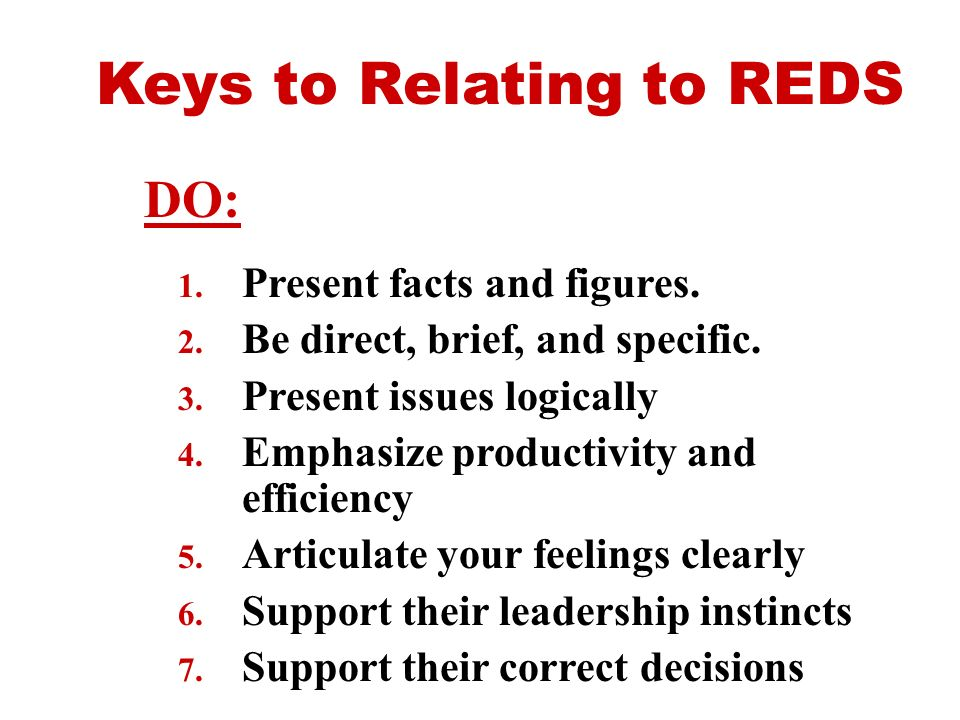 Keys to Relating to REDS 1. Present facts and figures. 2. Be direct, brief, and specific. 3. Present issues logically 4. Emphasize productivity and ef