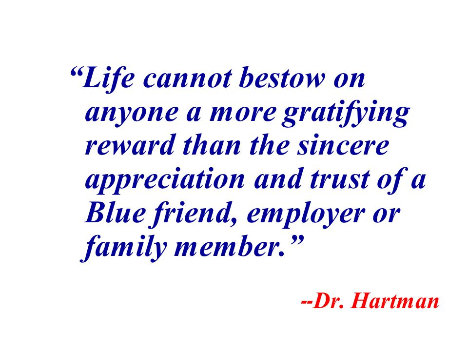 Life cannot bestow on anyone a more gratifying reward than the sincere appreciation and trust of a Blue friend, employer or family member. -- Dr. Hart