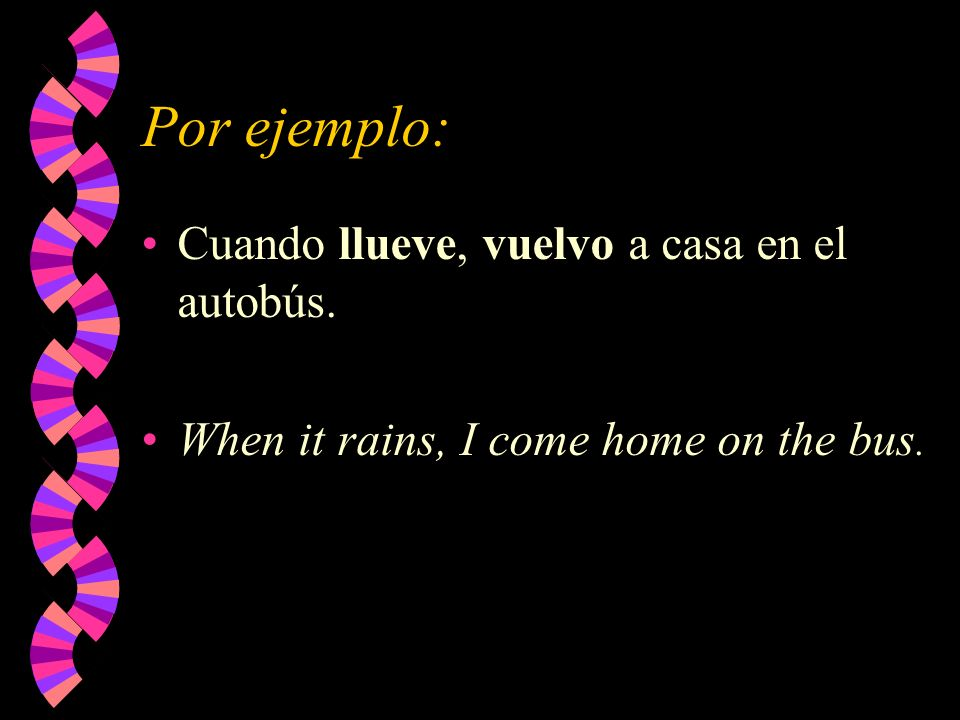 Por ejemplo: Cuando llueve, vuelvo a casa en el autobús. When it rains, I come home on the bus.
