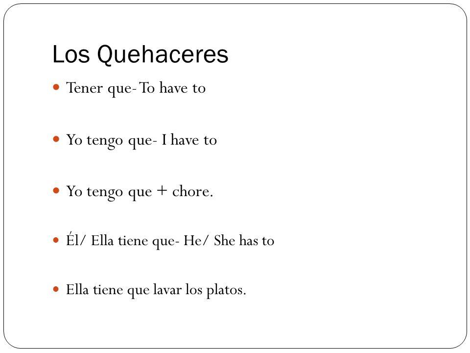 Los Quehaceres Tener que- To have to Yo tengo que- I have to Yo tengo que + chore.