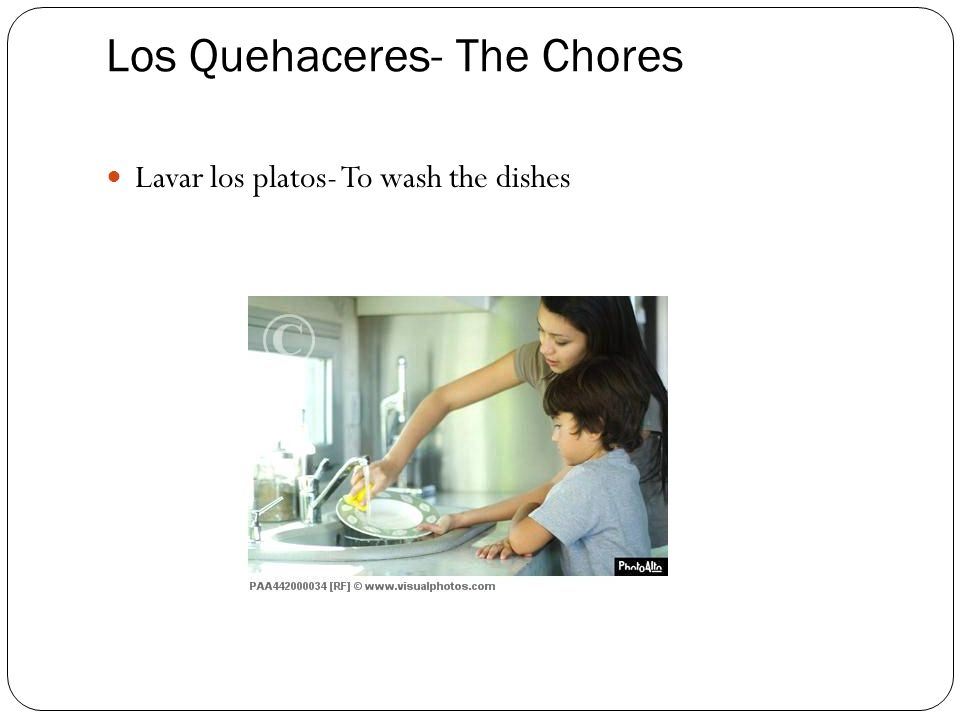Los Quehaceres- The Chores Lavar los platos- To wash the dishes