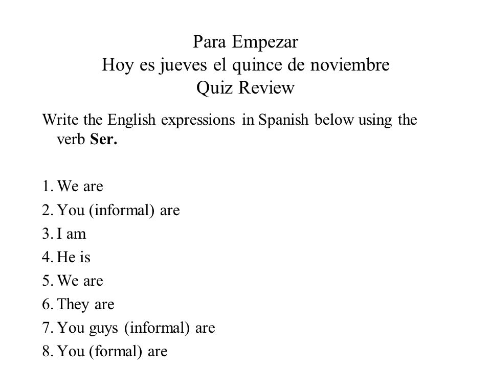 Para Empezar Hoy es jueves el quince de noviembre Quiz Review Write the English expressions in Spanish below using the verb Ser. 1.We are 2.You (infor