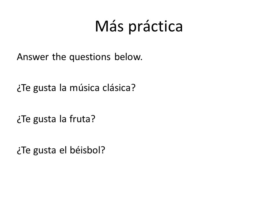 Más práctica Answer the questions below. ¿Te gusta la música clásica? ¿Te gusta la fruta? ¿Te gusta el béisbol?