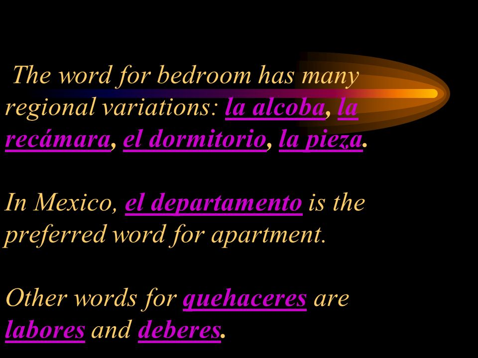 The word for bedroom has many regional variations: la alcoba, la recámara, el dormitorio, la pieza. In Mexico, el departamento is the preferred word f