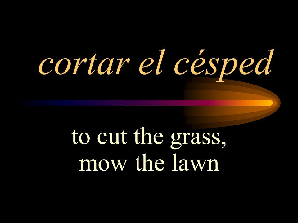 cortar el césped to cut the grass, mow the lawn