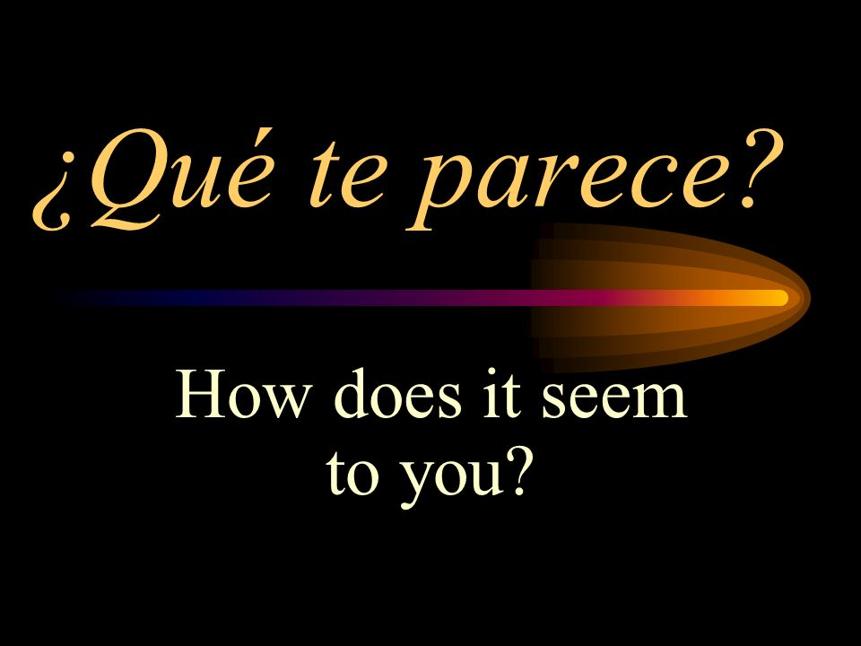 ¿Qué te parece? How does it seem to you?