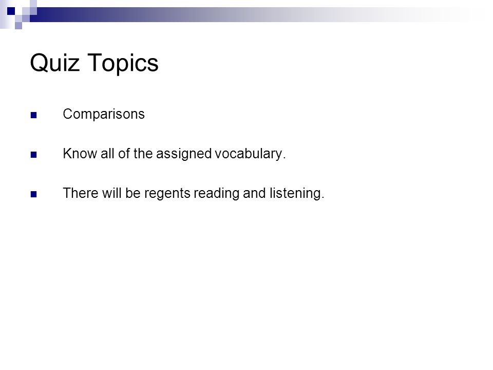 Quiz Topics Comparisons Know all of the assigned vocabulary. There will be regents reading and listening.