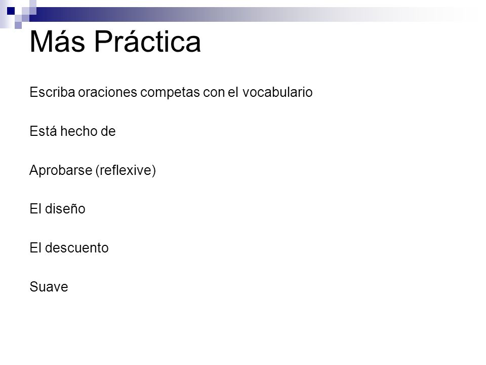 Más Práctica Escriba oraciones competas con el vocabulario Está hecho de Aprobarse (reflexive) El diseño El descuento Suave