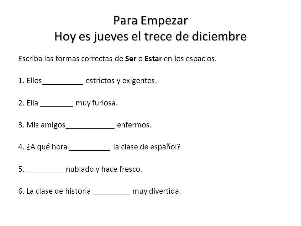 Para Empezar Hoy es jueves el trece de diciembre Escriba las formas correctas de Ser o Estar en los espacios.