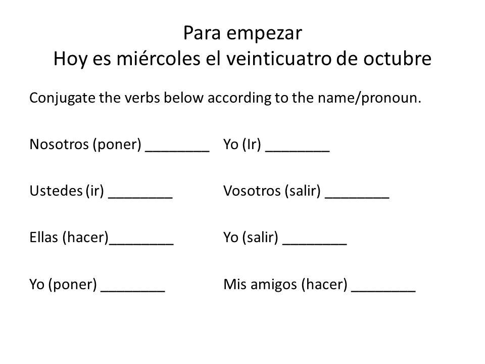 Para empezar Hoy es miércoles el veinticuatro de octubre Conjugate the verbs below according to the name/pronoun. Nosotros (poner) ________Yo (Ir) ___