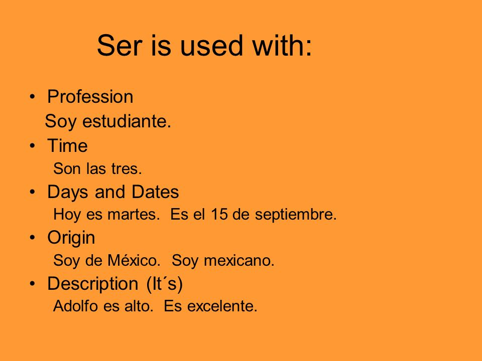 Ser is used with: Profession Soy estudiante. Time Son las tres.