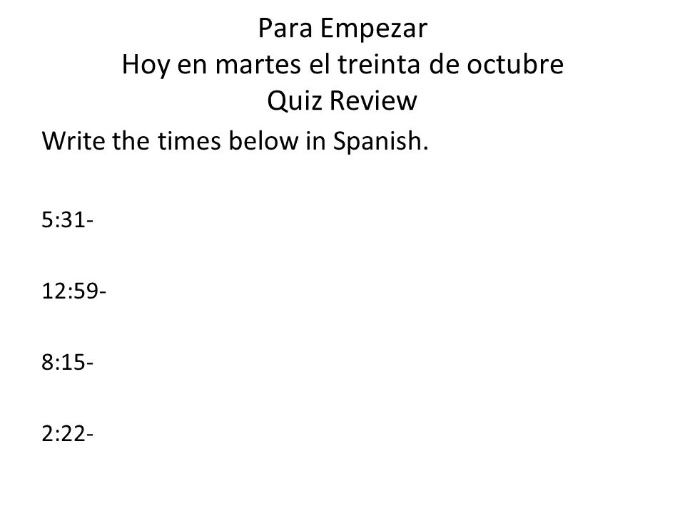 Para Empezar Hoy en martes el treinta de octubre Quiz Review Write the times below in Spanish.