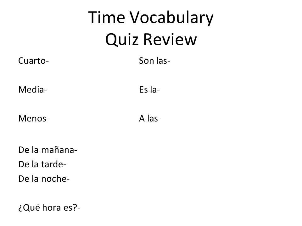 Time Vocabulary Quiz Review Cuarto-Son las- Media-Es la- Menos-A las- De la mañana- De la tarde- De la noche- ¿Qué hora es?-