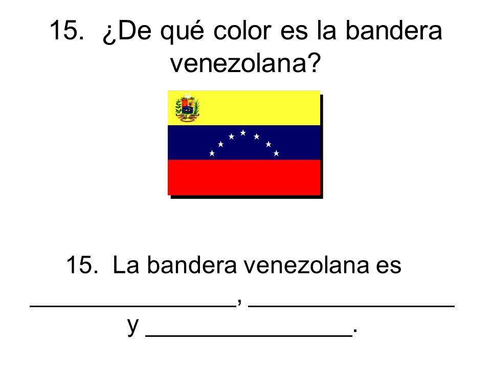 15. ¿De qué color es la bandera venezolana. 15.