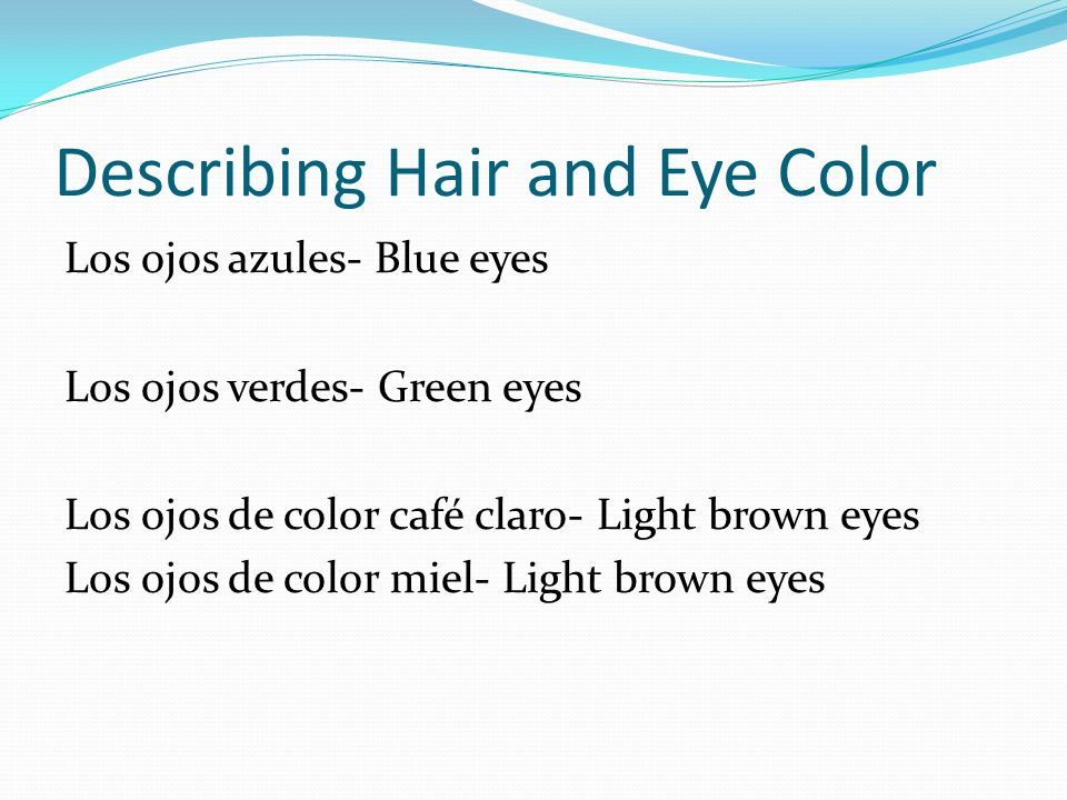 Describing Hair and Eye Color Los ojos azules- Blue eyes Los ojos verdes- Green eyes Los ojos de color café claro- Light brown eyes Los ojos de color miel- Light brown eyes