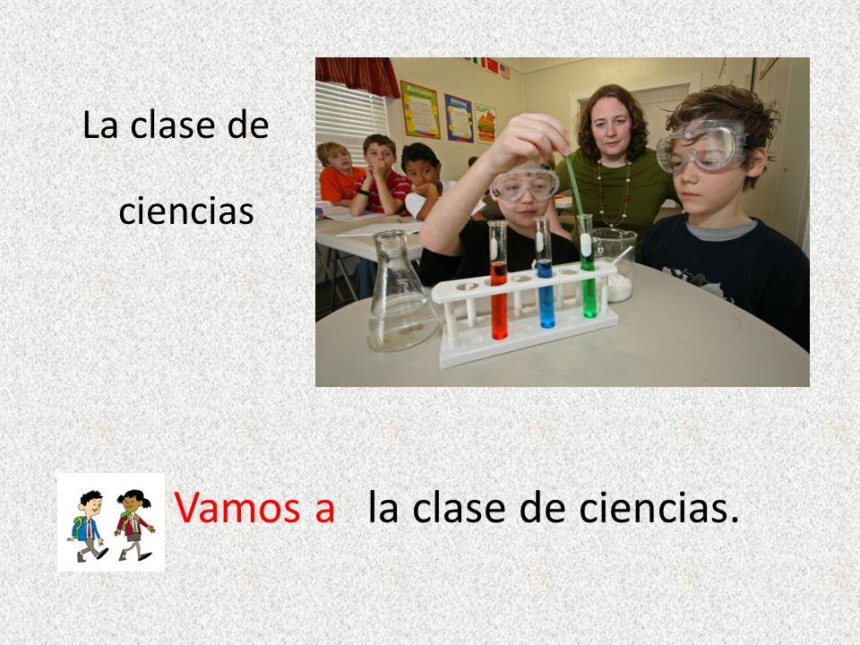 La clase de ciencias Vamos ala clase de ciencias.
