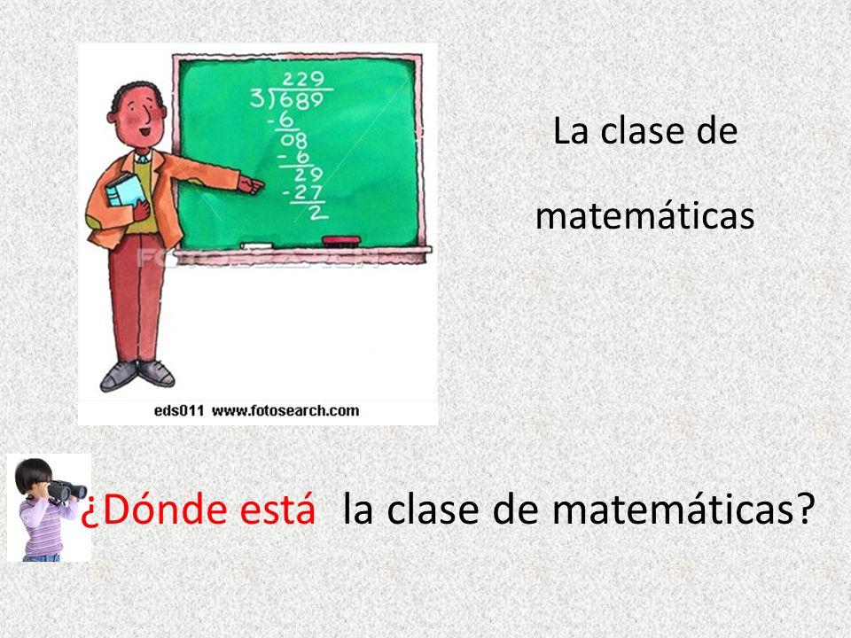 La clase de matemáticas ¿Dónde estála clase de matemáticas?