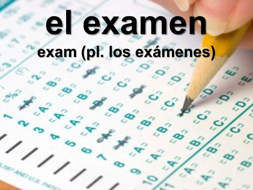 el examen exam (pl. los exámenes)