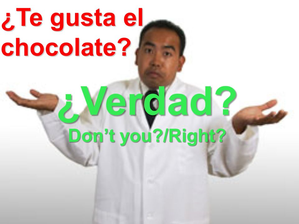 ¿Verdad Dont you /Right ¿Te gusta el chocolate