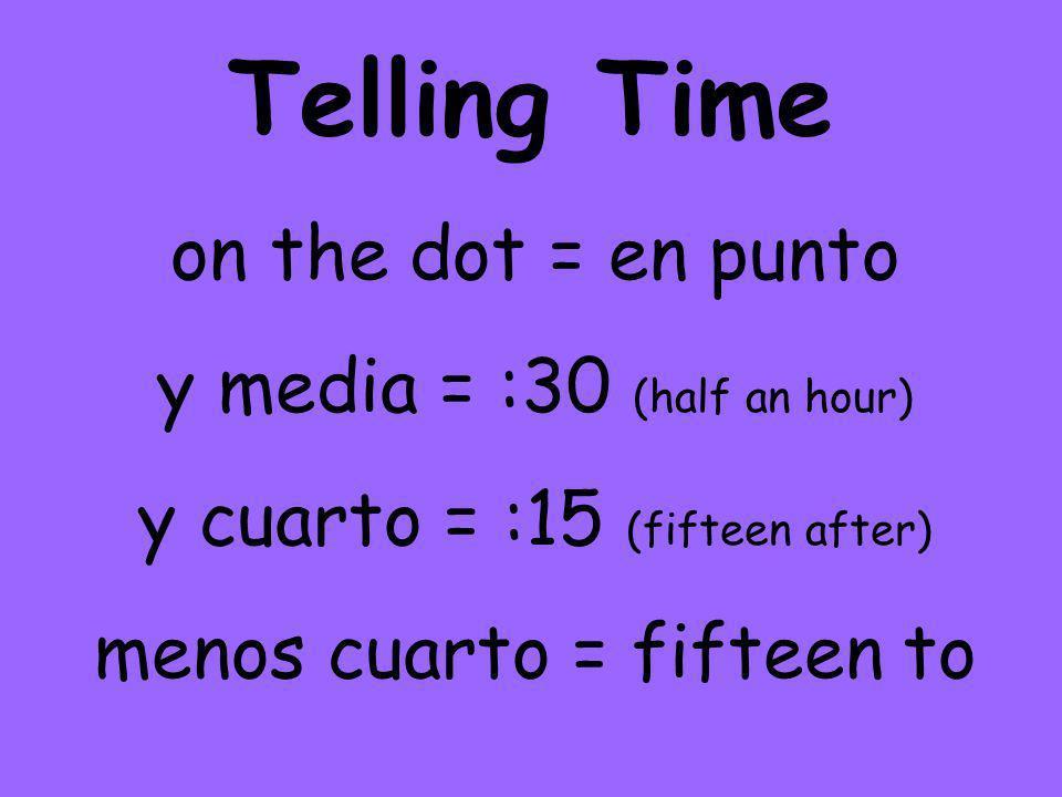 Telling Time on the dot = en punto y media = :30 (half an hour) y cuarto = :15 (fifteen after) menos cuarto = fifteen to